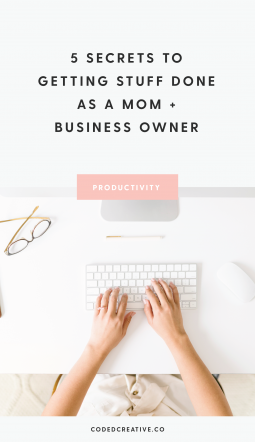 5 Secrets to Getting Stuff Done as a Mom + Business Owner
